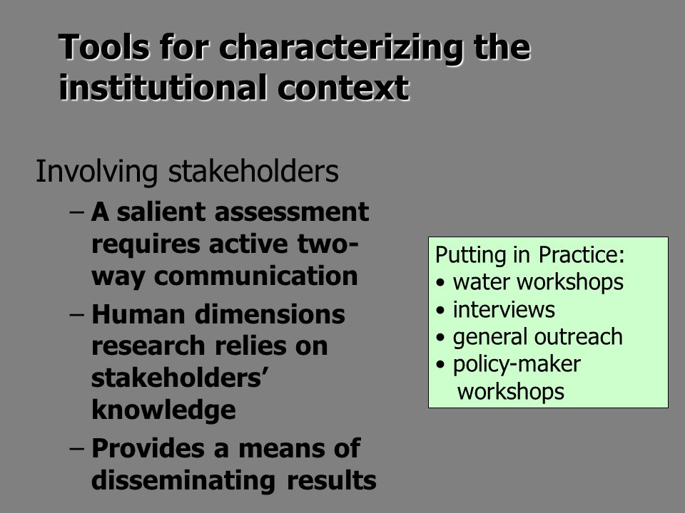 Tools for characterizing the institutional context Involving stakeholders –A salient assessment requires active two- way communication –Human dimensions research relies on stakeholders' knowledge –Provides a means of disseminating results Putting in Practice: water workshops interviews general outreach policy-maker workshops