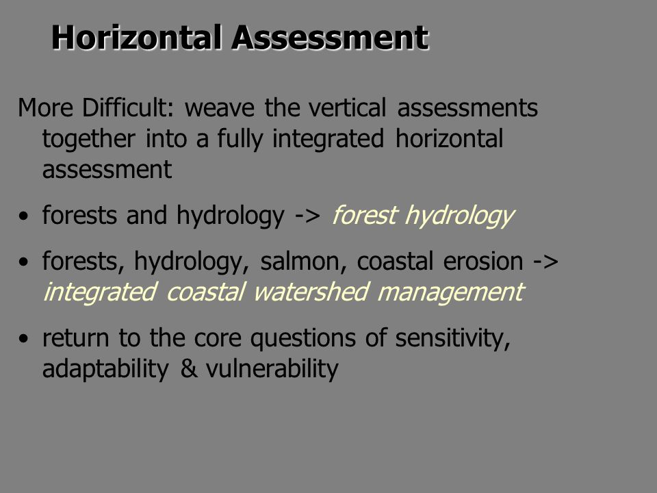 Horizontal Assessment More Difficult: weave the vertical assessments together into a fully integrated horizontal assessment forests and hydrology -> forest hydrology forests, hydrology, salmon, coastal erosion -> integrated coastal watershed management return to the core questions of sensitivity, adaptability & vulnerability