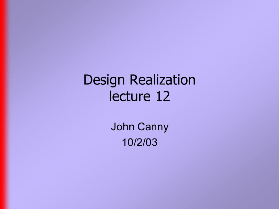 Design Realization lecture 12 John Canny 10/2/03