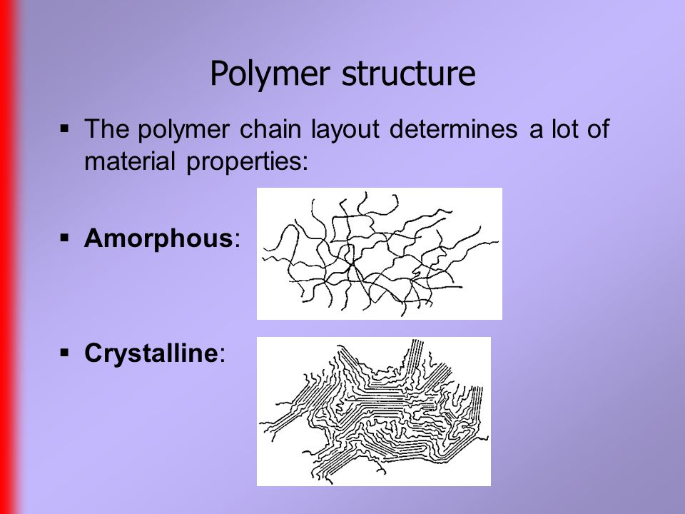 Polymer structure  The polymer chain layout determines a lot of material properties:  Amorphous:  Crystalline:
