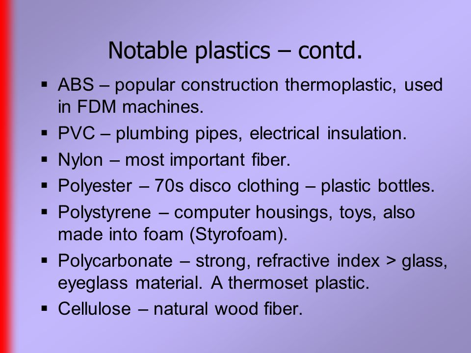 Notable plastics – contd.  ABS – popular construction thermoplastic, used in FDM machines.