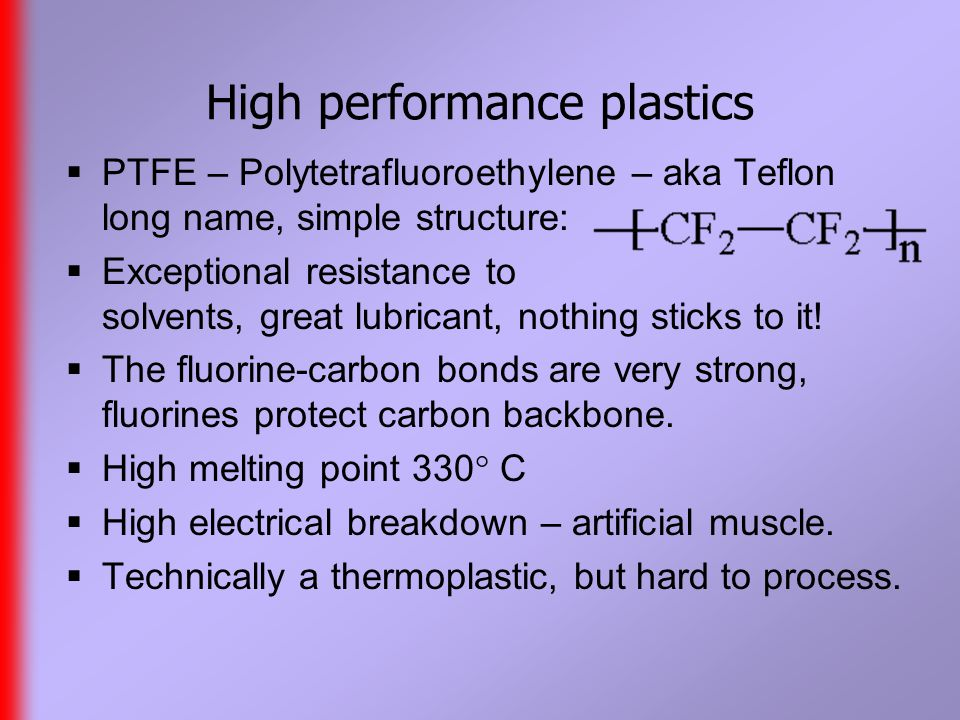 High performance plastics  PTFE – Polytetrafluoroethylene – aka Teflon long name, simple structure:  Exceptional resistance to solvents, great lubricant, nothing sticks to it.