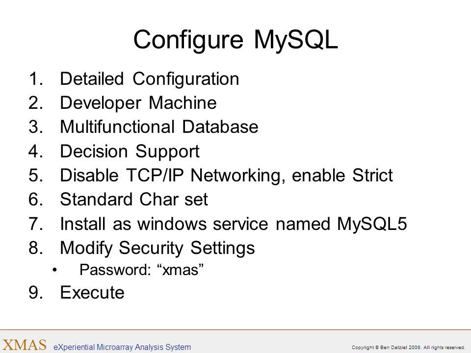Configure MySQL 1.Detailed Configuration 2.Developer Machine 3.Multifunctional Database 4.Decision Support 5.Disable TCP/IP Networking, enable Strict 6.Standard Char set 7.Install as windows service named MySQL5 8.Modify Security Settings Password: xmas 9.Execute
