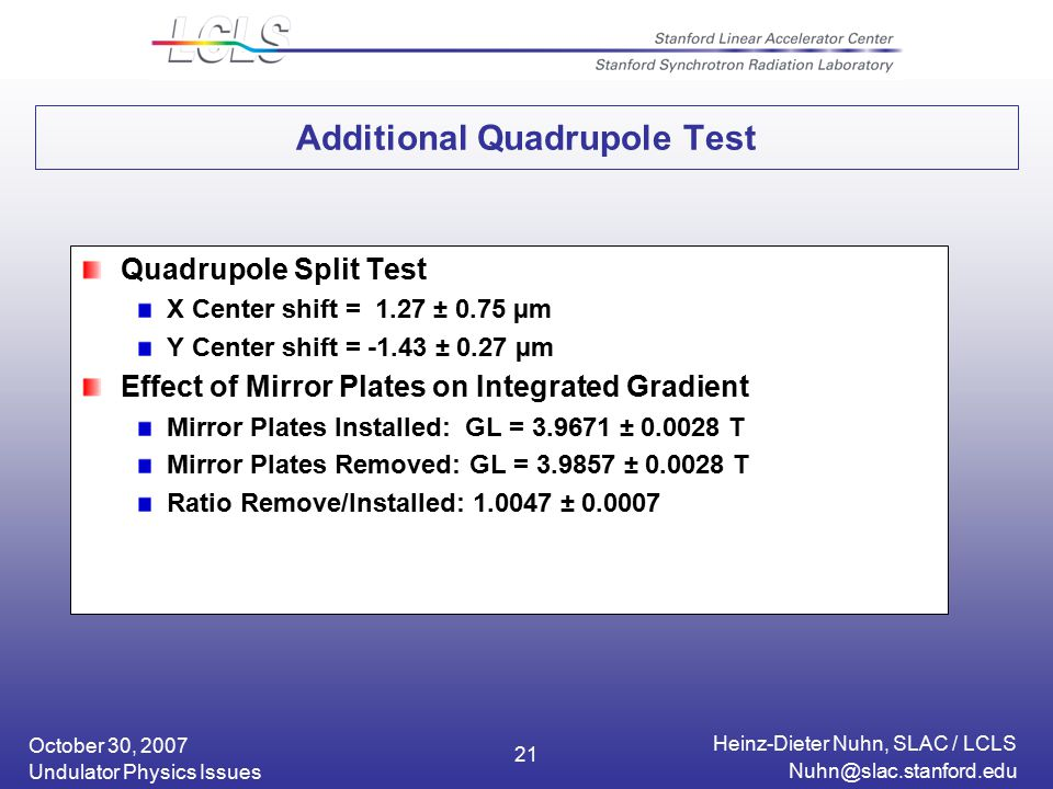 October 30, 2007 Heinz-Dieter Nuhn, SLAC / LCLS Undulator Physics Issues 21 Additional Quadrupole Test Quadrupole Split Test X Center shift = 1.27 ± 0.75 µm Y Center shift = ± 0.27 µm Effect of Mirror Plates on Integrated Gradient Mirror Plates Installed: GL = ± T Mirror Plates Removed: GL = ± T Ratio Remove/Installed: ±