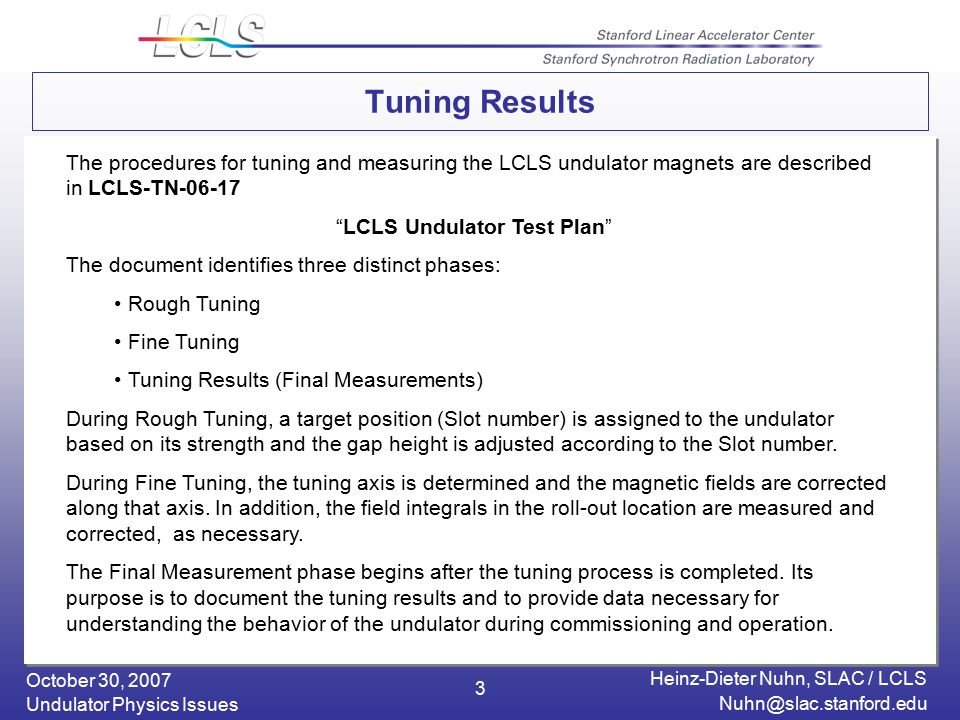 October 30, 2007 Heinz-Dieter Nuhn, SLAC / LCLS Undulator Physics Issues 3 Tuning Results The procedures for tuning and measuring the LCLS undulator magnets are described in LCLS-TN LCLS Undulator Test Plan The document identifies three distinct phases: Rough Tuning Fine Tuning Tuning Results (Final Measurements) During Rough Tuning, a target position (Slot number) is assigned to the undulator based on its strength and the gap height is adjusted according to the Slot number.