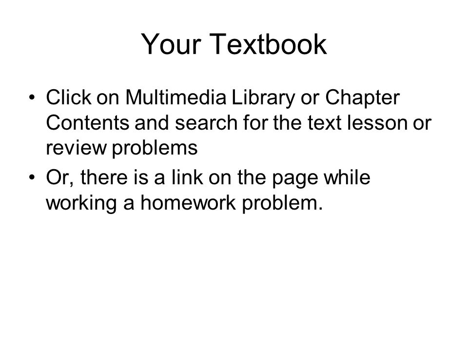 Your Textbook Click on Multimedia Library or Chapter Contents and search for the text lesson or review problems Or, there is a link on the page while working a homework problem.