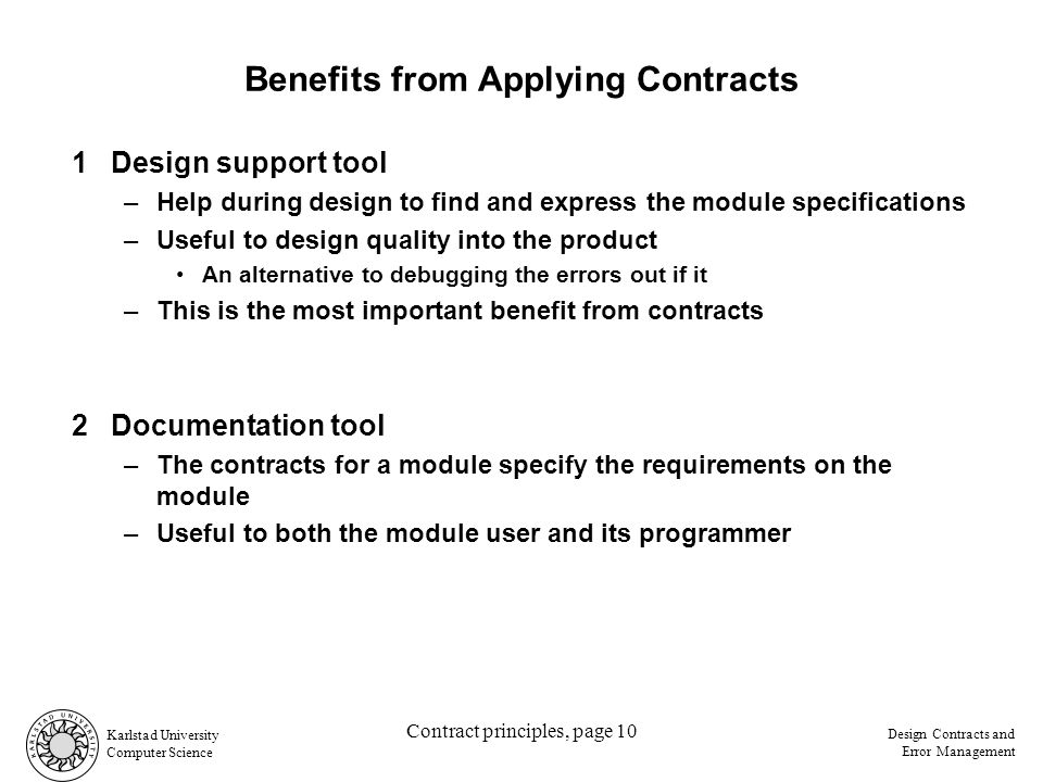 Karlstad University Computer Science Design Contracts and Error Management Contract principles, page 10 Benefits from Applying Contracts 1Design support tool –Help during design to find and express the module specifications –Useful to design quality into the product An alternative to debugging the errors out if it –This is the most important benefit from contracts 2Documentation tool –The contracts for a module specify the requirements on the module –Useful to both the module user and its programmer