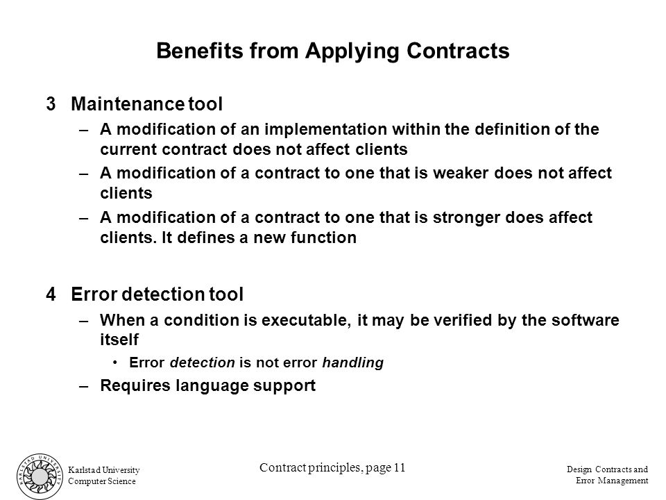Karlstad University Computer Science Design Contracts and Error Management Contract principles, page 11 Benefits from Applying Contracts 3Maintenance tool –A modification of an implementation within the definition of the current contract does not affect clients –A modification of a contract to one that is weaker does not affect clients –A modification of a contract to one that is stronger does affect clients.