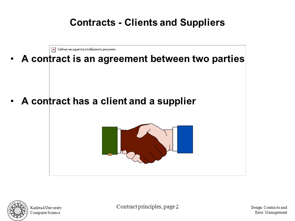 Computer Science Design Contracts and Error Management Contract principles, page 2 Contracts - Clients and Suppliers A contract is an agreement between two parties A contract has a client and a supplier