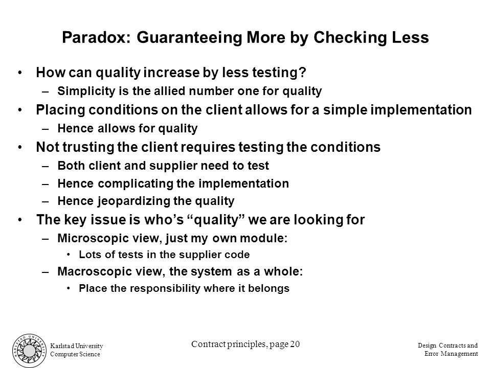 Karlstad University Computer Science Design Contracts and Error Management Contract principles, page 20 Paradox: Guaranteeing More by Checking Less How can quality increase by less testing.