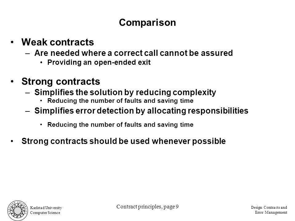 Karlstad University Computer Science Design Contracts and Error Management Contract principles, page 9 Reducing the number of faults and saving time Strong contracts should be used whenever possible Weak contracts –Are needed where a correct call cannot be assured Providing an open-ended exit Strong contracts –Simplifies the solution by reducing complexity –Simplifies error detection by allocating responsibilities Comparison