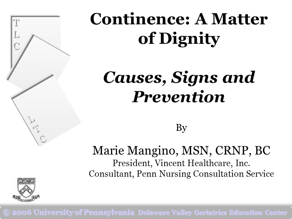 TLCTLC TLCTLC LTCLTC LTCLTC © 2006 University of Pennsylvania Delaware Valley Geriatrics Education Center Continence: A Matter of Dignity Causes, Signs and Prevention By Marie Mangino, MSN, CRNP, BC President, Vincent Healthcare, Inc.