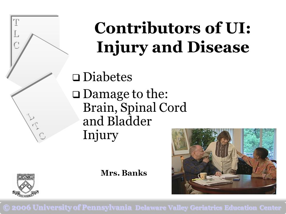 TLCTLC TLCTLC LTCLTC LTCLTC © 2006 University of Pennsylvania Delaware Valley Geriatrics Education Center Contributors of UI: Injury and Disease  Diabetes  Damage to the: Brain, Spinal Cord and Bladder Injury Mrs.