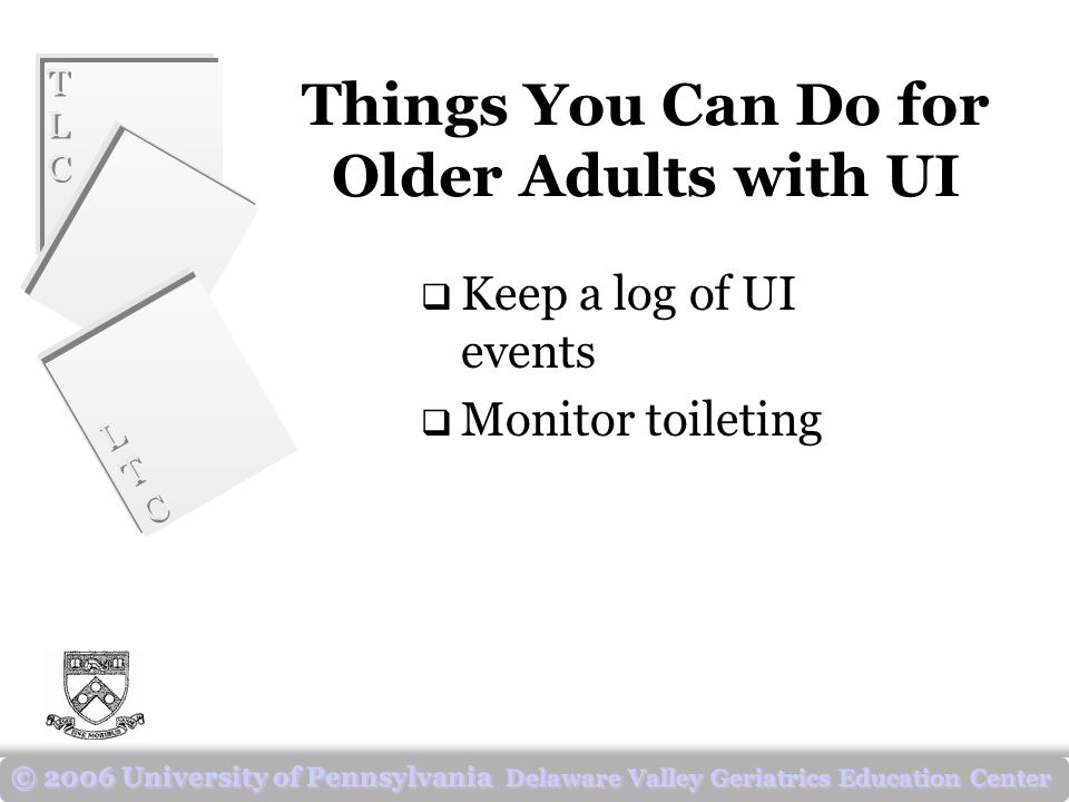 TLCTLC TLCTLC LTCLTC LTCLTC © 2006 University of Pennsylvania Delaware Valley Geriatrics Education Center Things You Can Do for Older Adults with UI  Keep a log of UI events  Monitor toileting