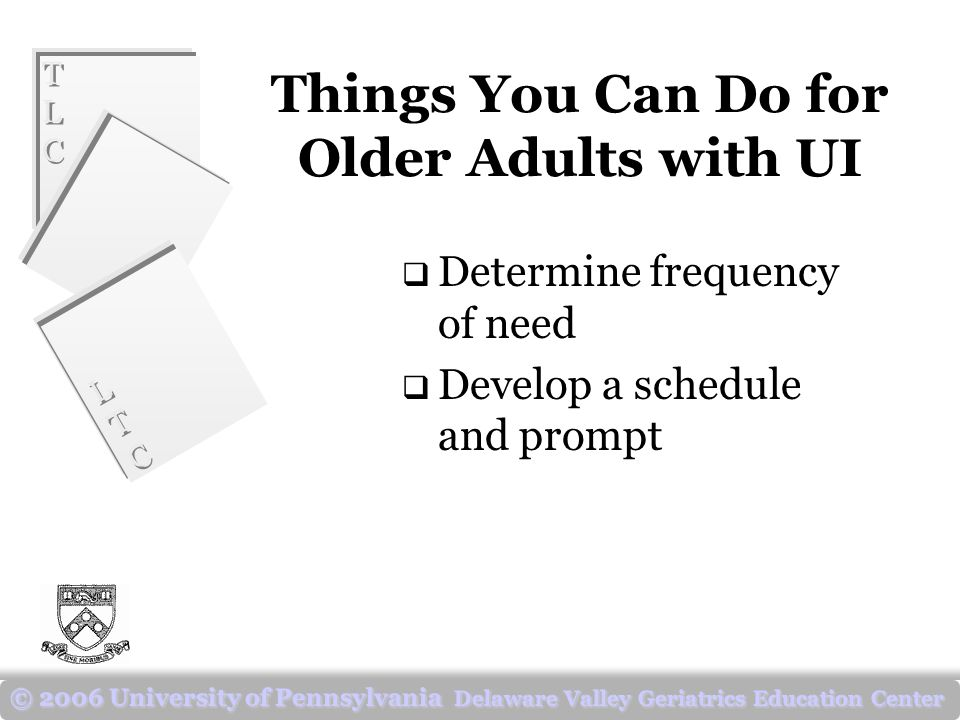 TLCTLC TLCTLC LTCLTC LTCLTC © 2006 University of Pennsylvania Delaware Valley Geriatrics Education Center Things You Can Do for Older Adults with UI  Determine frequency of need  Develop a schedule and prompt