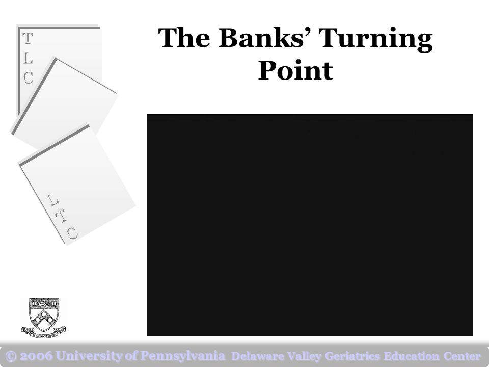 TLCTLC TLCTLC LTCLTC LTCLTC © 2006 University of Pennsylvania Delaware Valley Geriatrics Education Center The Banks' Turning Point