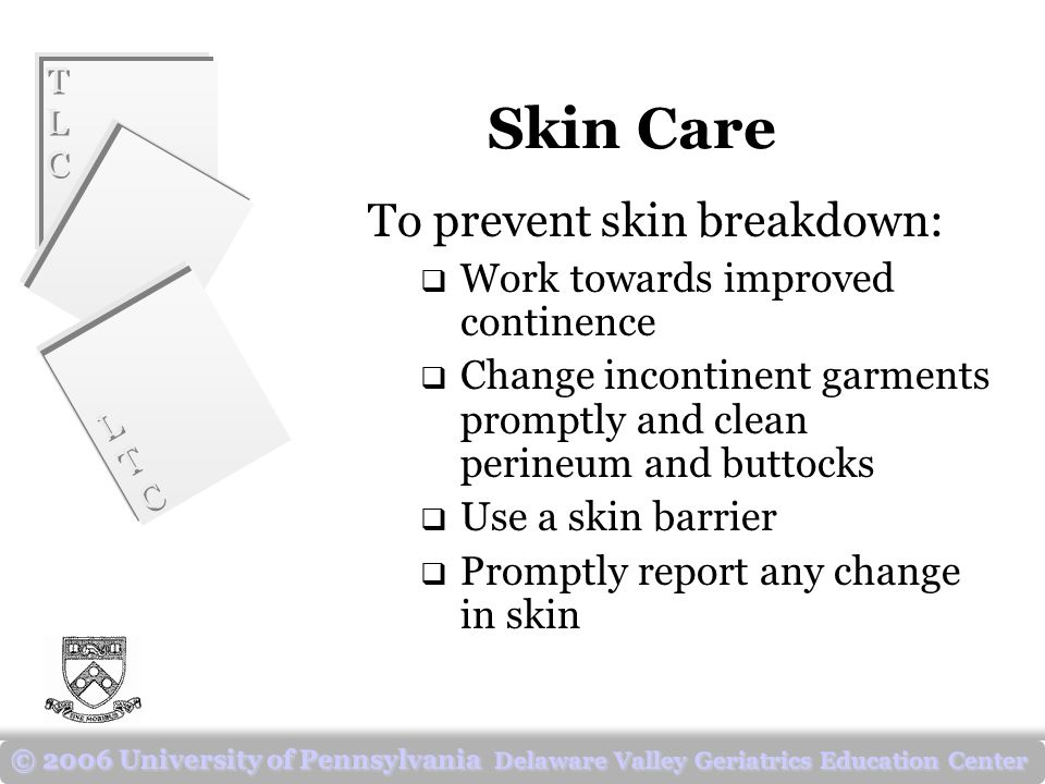 TLCTLC TLCTLC LTCLTC LTCLTC © 2006 University of Pennsylvania Delaware Valley Geriatrics Education Center Skin Care To prevent skin breakdown:  Work towards improved continence  Change incontinent garments promptly and clean perineum and buttocks  Use a skin barrier  Promptly report any change in skin