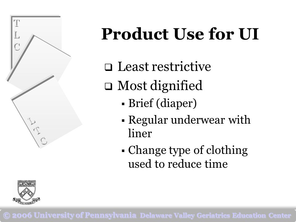 TLCTLC TLCTLC LTCLTC LTCLTC © 2006 University of Pennsylvania Delaware Valley Geriatrics Education Center Product Use for UI  Least restrictive  Most dignified  Brief (diaper)  Regular underwear with liner  Change type of clothing used to reduce time