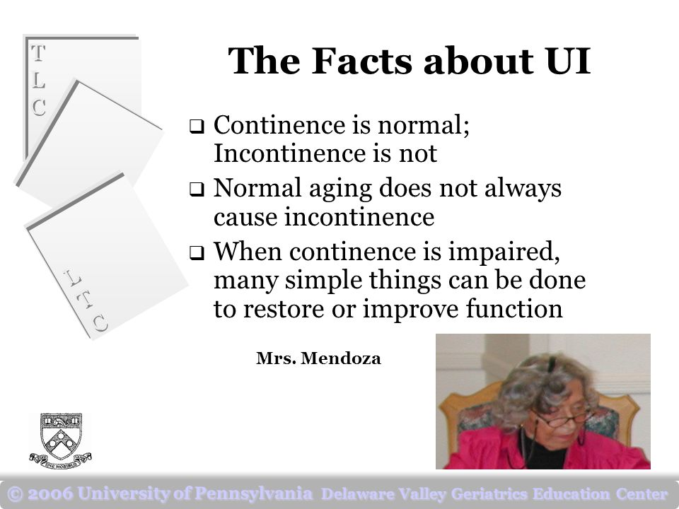 TLCTLC TLCTLC LTCLTC LTCLTC © 2006 University of Pennsylvania Delaware Valley Geriatrics Education Center The Facts about UI  Continence is normal; Incontinence is not  Normal aging does not always cause incontinence  When continence is impaired, many simple things can be done to restore or improve function Mrs.