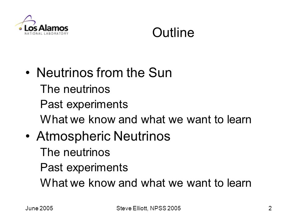 June 2005Steve Elliott, NPSS Outline Neutrinos from the Sun The neutrinos Past experiments What we know and what we want to learn Atmospheric Neutrinos The neutrinos Past experiments What we know and what we want to learn