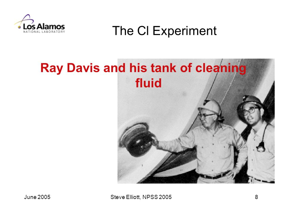 June 2005Steve Elliott, NPSS The Cl Experiment Ray Davis and his tank of cleaning fluid