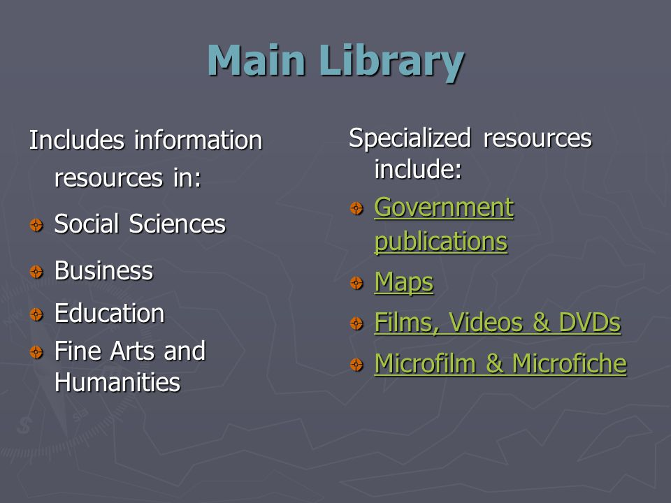 Main Library Includes information resources in: Social Sciences BusinessEducation Fine Arts and Humanities Specialized resources include: Government publications Maps Films, Videos & DVDs Microfilm & Microfiche