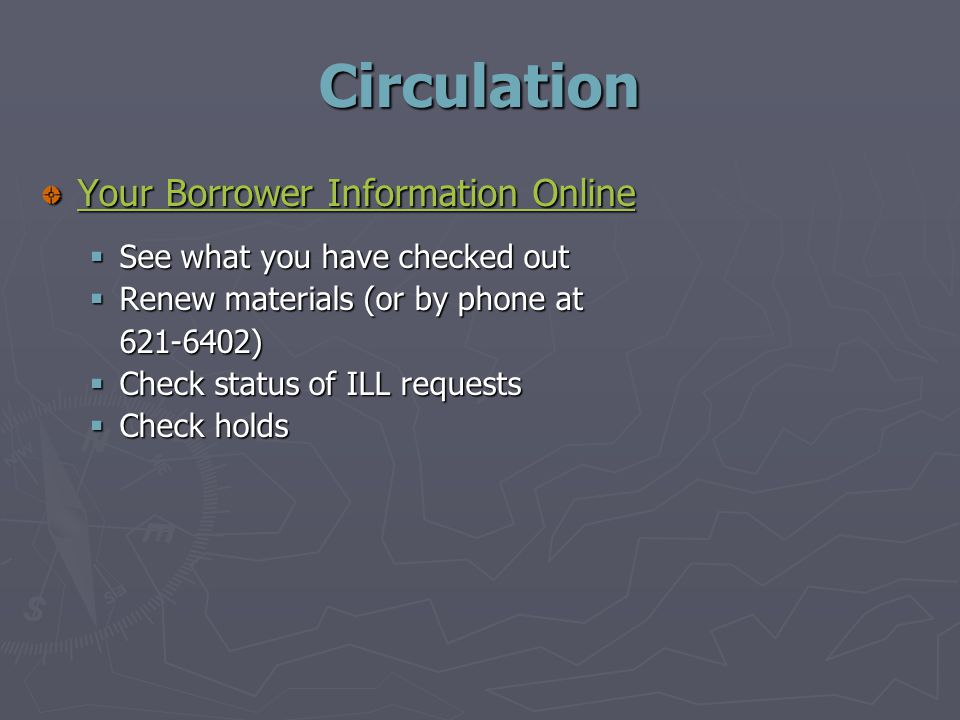Circulation Your Borrower Information Online Your Borrower Information Online  See what you have checked out  Renew materials (or by phone at )  Check status of ILL requests  Check holds