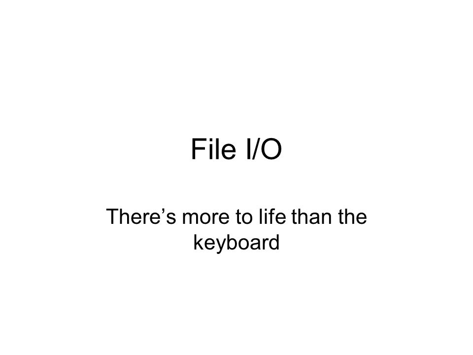File I/O There's more to life than the keyboard