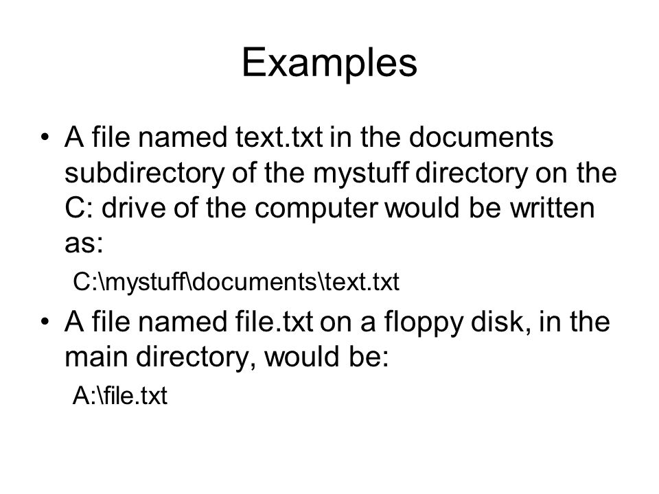 Examples A file named text.txt in the documents subdirectory of the mystuff directory on the C: drive of the computer would be written as: C:\mystuff\documents\text.txt A file named file.txt on a floppy disk, in the main directory, would be: A:\file.txt