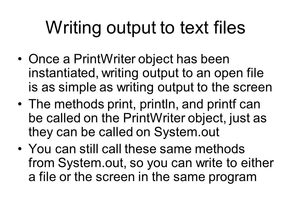Writing output to text files Once a PrintWriter object has been instantiated, writing output to an open file is as simple as writing output to the screen The methods print, println, and printf can be called on the PrintWriter object, just as they can be called on System.out You can still call these same methods from System.out, so you can write to either a file or the screen in the same program