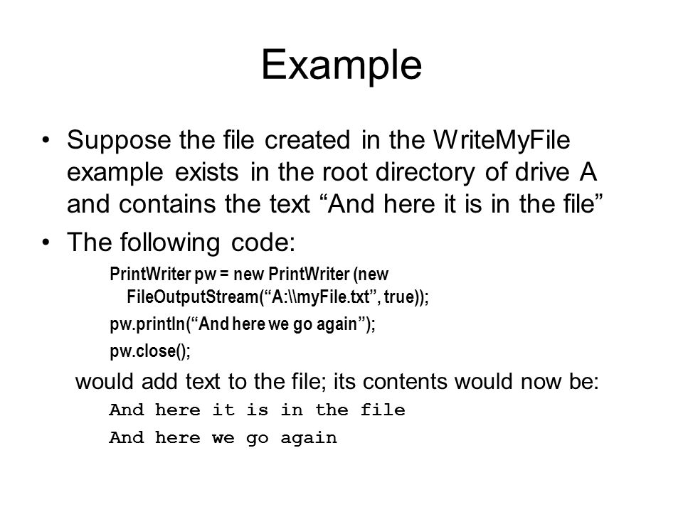Example Suppose the file created in the WriteMyFile example exists in the root directory of drive A and contains the text And here it is in the file The following code: PrintWriter pw = new PrintWriter (new FileOutputStream( A:\\myFile.txt , true)); pw.println( And here we go again ); pw.close(); would add text to the file; its contents would now be: And here it is in the file And here we go again