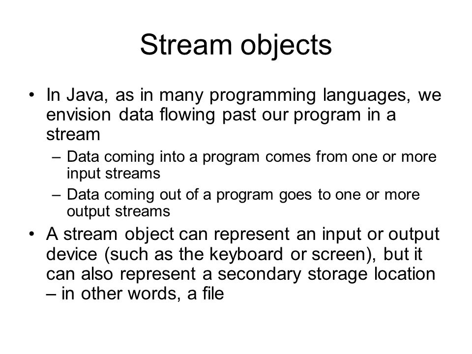 Stream objects In Java, as in many programming languages, we envision data flowing past our program in a stream –Data coming into a program comes from one or more input streams –Data coming out of a program goes to one or more output streams A stream object can represent an input or output device (such as the keyboard or screen), but it can also represent a secondary storage location – in other words, a file