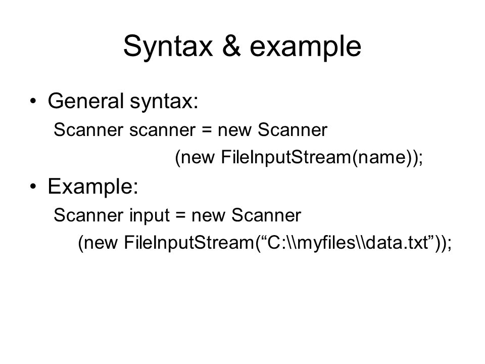 Syntax & example General syntax: Scanner scanner = new Scanner (new FileInputStream(name)); Example: Scanner input = new Scanner (new FileInputStream( C:\\myfiles\\data.txt ));