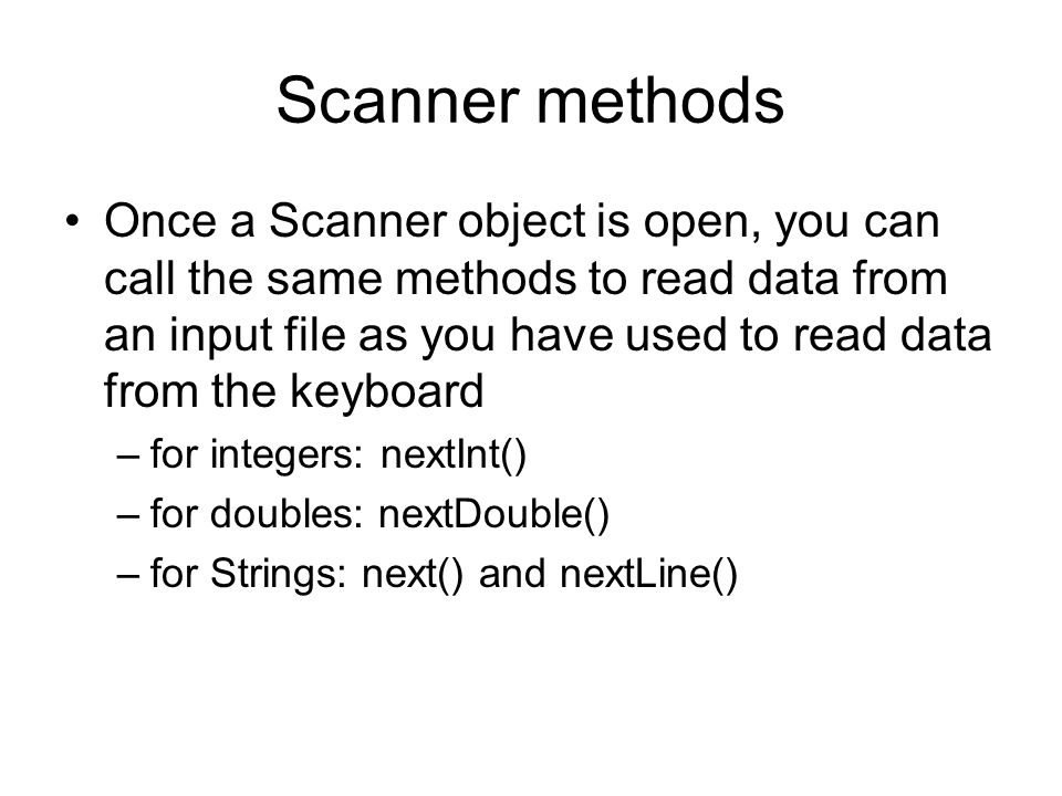 Scanner methods Once a Scanner object is open, you can call the same methods to read data from an input file as you have used to read data from the keyboard –for integers: nextInt() –for doubles: nextDouble() –for Strings: next() and nextLine()