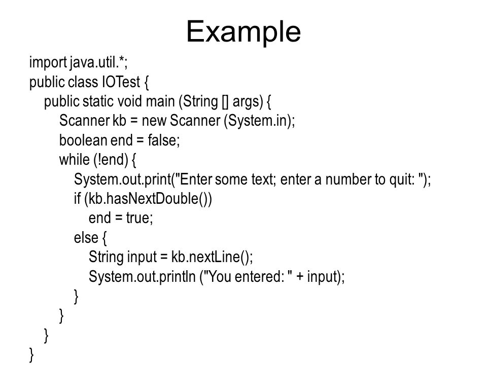 Example import java.util.*; public class IOTest { public static void main (String [] args) { Scanner kb = new Scanner (System.in); boolean end = false; while (!end) { System.out.print( Enter some text; enter a number to quit: ); if (kb.hasNextDouble()) end = true; else { String input = kb.nextLine(); System.out.println ( You entered: + input); }