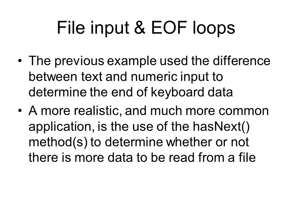 File input & EOF loops The previous example used the difference between text and numeric input to determine the end of keyboard data A more realistic, and much more common application, is the use of the hasNext() method(s) to determine whether or not there is more data to be read from a file