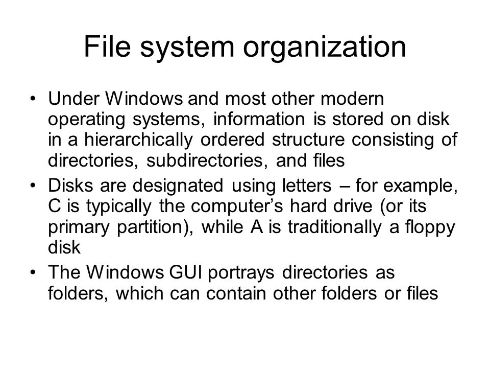 File system organization Under Windows and most other modern operating systems, information is stored on disk in a hierarchically ordered structure consisting of directories, subdirectories, and files Disks are designated using letters – for example, C is typically the computer's hard drive (or its primary partition), while A is traditionally a floppy disk The Windows GUI portrays directories as folders, which can contain other folders or files