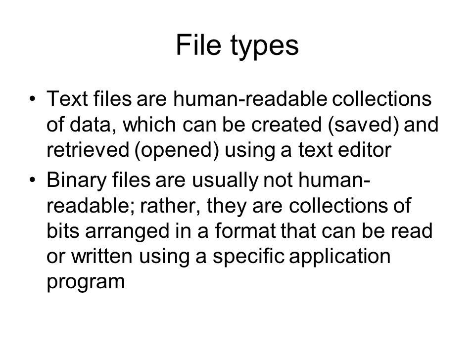 File types Text files are human-readable collections of data, which can be created (saved) and retrieved (opened) using a text editor Binary files are usually not human- readable; rather, they are collections of bits arranged in a format that can be read or written using a specific application program