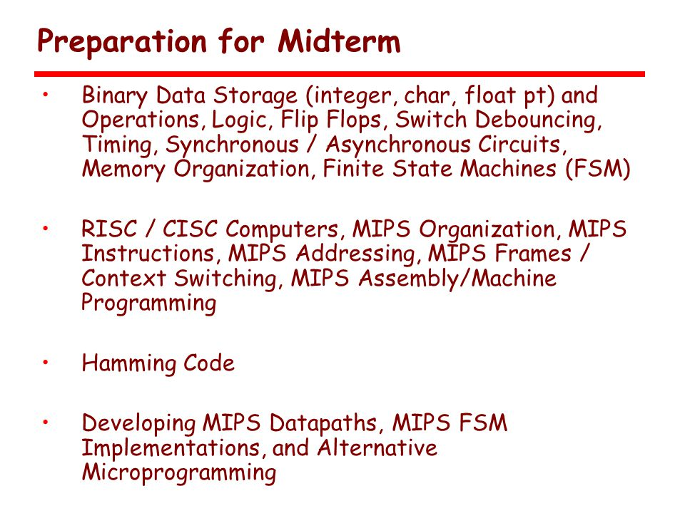 Preparation for Midterm Binary Data Storage (integer, char, float pt) and Operations, Logic, Flip Flops, Switch Debouncing, Timing, Synchronous / Asynchronous Circuits, Memory Organization, Finite State Machines (FSM) RISC / CISC Computers, MIPS Organization, MIPS Instructions, MIPS Addressing, MIPS Frames / Context Switching, MIPS Assembly/Machine Programming Hamming Code Developing MIPS Datapaths, MIPS FSM Implementations, and Alternative Microprogramming