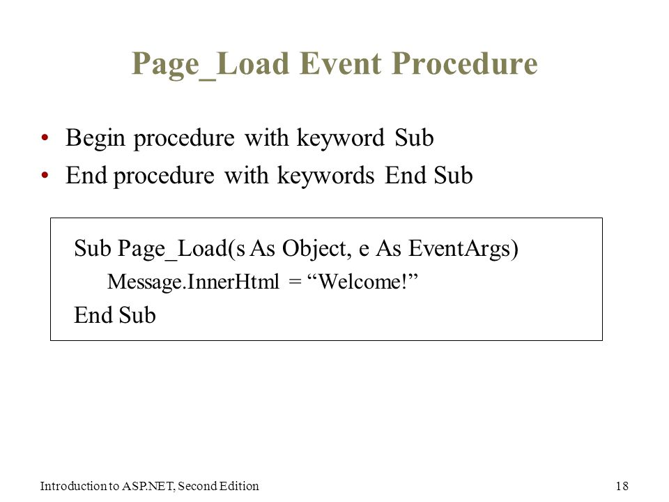 Introduction to ASP.NET, Second Edition18 Page_Load Event Procedure Begin procedure with keyword Sub End procedure with keywords End Sub Sub Page_Load(s As Object, e As EventArgs) Message.InnerHtml = Welcome! End Sub