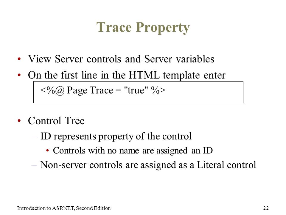 Introduction to ASP.NET, Second Edition22 Trace Property View Server controls and Server variables On the first line in the HTML template enter Control Tree –ID represents property of the control Controls with no name are assigned an ID –Non-server controls are assigned as a Literal control