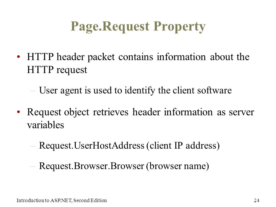 Introduction to ASP.NET, Second Edition24 Page.Request Property HTTP header packet contains information about the HTTP request –User agent is used to identify the client software Request object retrieves header information as server variables –Request.UserHostAddress (client IP address) –Request.Browser.Browser (browser name)