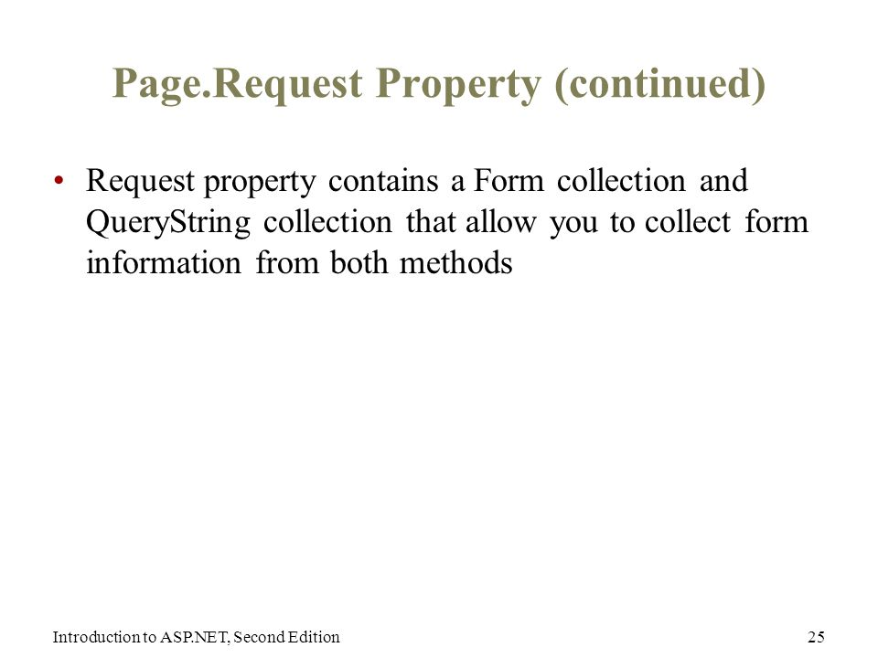 Introduction to ASP.NET, Second Edition25 Page.Request Property (continued) Request property contains a Form collection and QueryString collection that allow you to collect form information from both methods
