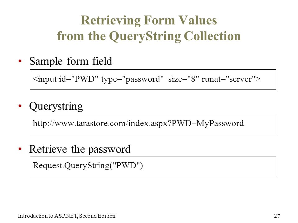 Introduction to ASP.NET, Second Edition27 Retrieving Form Values from the QueryString Collection Sample form field Querystring   PWD=MyPassword Retrieve the password Request.QueryString( PWD )