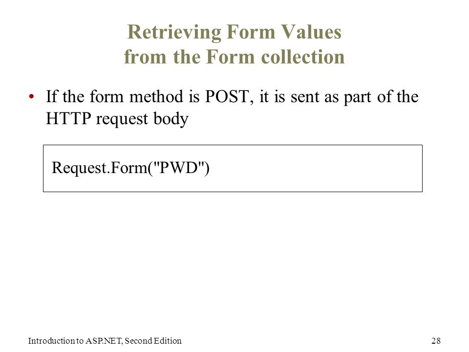 Introduction to ASP.NET, Second Edition28 Retrieving Form Values from the Form collection If the form method is POST, it is sent as part of the HTTP request body Request.Form( PWD )