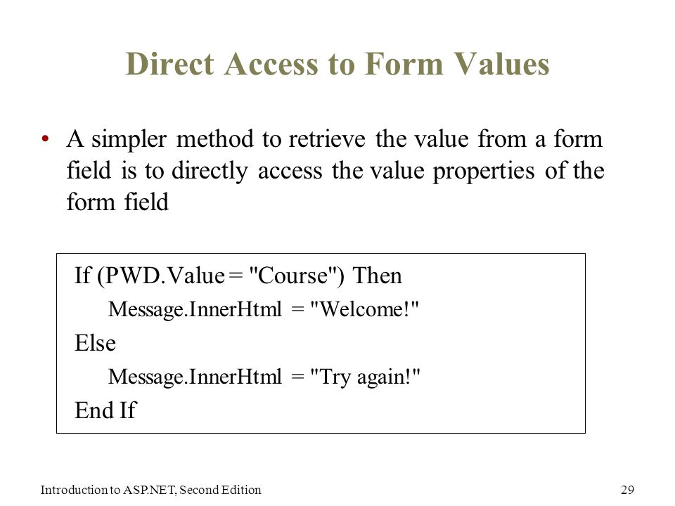 Introduction to ASP.NET, Second Edition29 Direct Access to Form Values A simpler method to retrieve the value from a form field is to directly access the value properties of the form field If (PWD.Value = Course ) Then Message.InnerHtml = Welcome! Else Message.InnerHtml = Try again! End If