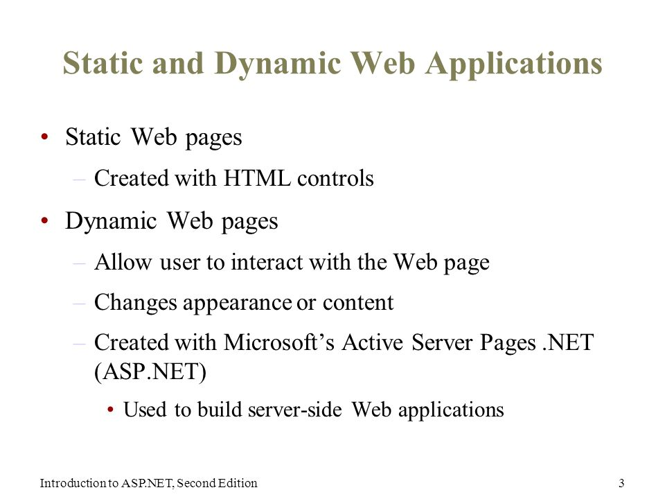 Introduction to ASP.NET, Second Edition3 Static and Dynamic Web Applications Static Web pages –Created with HTML controls Dynamic Web pages –Allow user to interact with the Web page –Changes appearance or content –Created with Microsoft's Active Server Pages.NET (ASP.NET) Used to build server-side Web applications