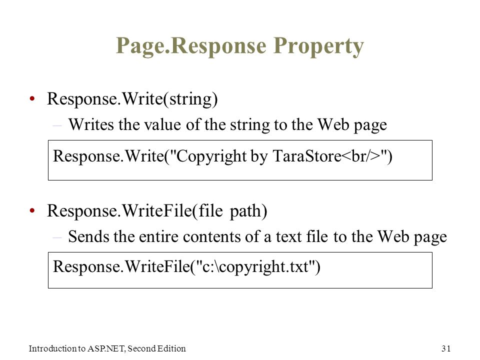 Introduction to ASP.NET, Second Edition31 Page.Response Property Response.Write(string) –Writes the value of the string to the Web page Response.Write( Copyright by TaraStore ) Response.WriteFile(file path) –Sends the entire contents of a text file to the Web page Response.WriteFile( c:\copyright.txt )