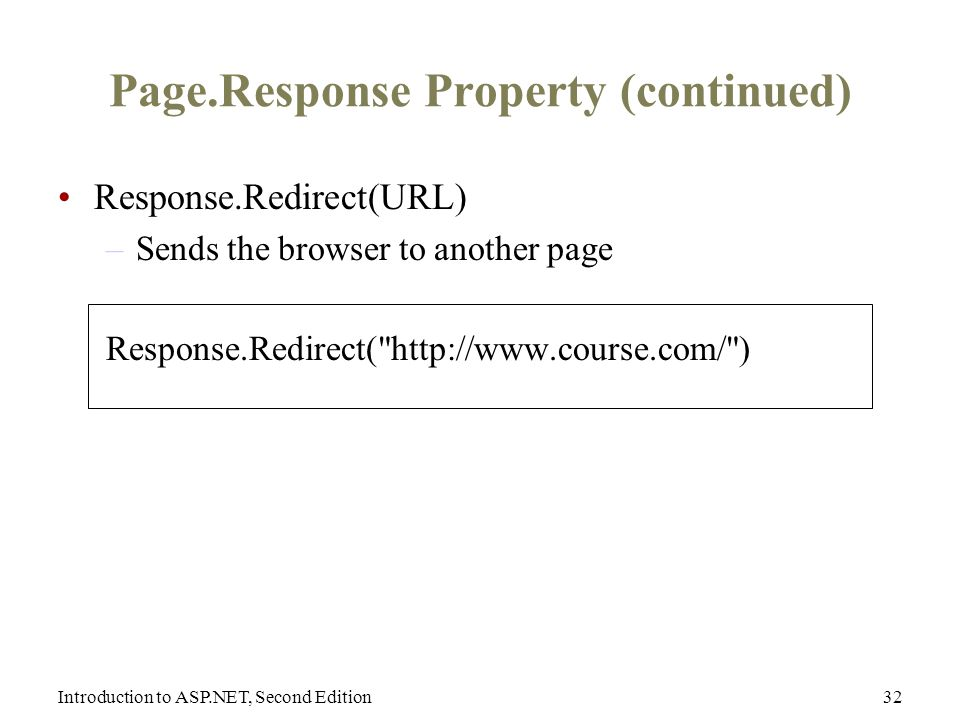Introduction to ASP.NET, Second Edition32 Page.Response Property (continued) Response.Redirect(URL) –Sends the browser to another page Response.Redirect(   )