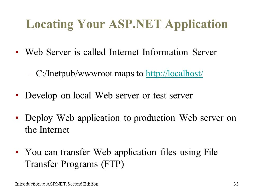 Introduction to ASP.NET, Second Edition33 Locating Your ASP.NET Application Web Server is called Internet Information Server –C:/Inetpub/wwwroot maps to   Develop on local Web server or test server Deploy Web application to production Web server on the Internet You can transfer Web application files using File Transfer Programs (FTP)